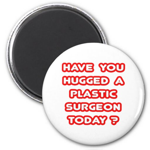 Have You Hugged A Plastic Surgeon Today? 2 Inch Round Magnet