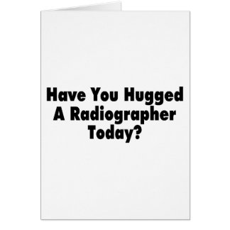 Have You Hugged A Radiographer Today Card