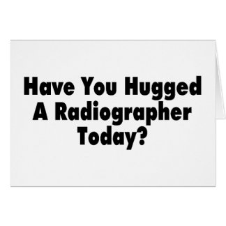 Have You Hugged A Radiographer Today Greeting Card