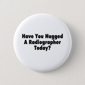 Have You Hugged A Radiographer Today Pinback Button