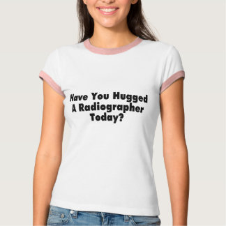 Have You Hugged A Radiographer Today T-Shirt