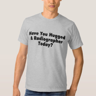 Have You Hugged A Radiographer Today Tshirts