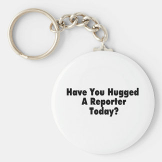 Have You Hugged A Reporter Today Key Chains