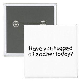 Have You Hugged A Teacher Today? Pinback Button