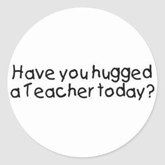 Have You Hugged A Teacher Today? Classic Round Sticker