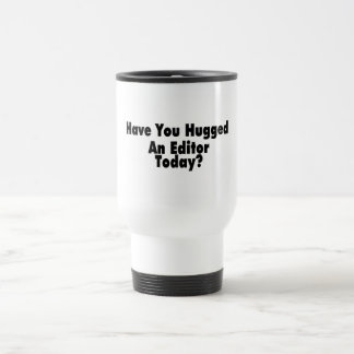 Have You Hugged An Editor Today Travel Mug