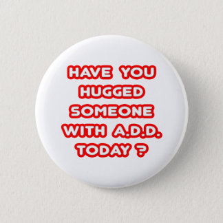 Have You Hugged Someone With ADD Today? Button