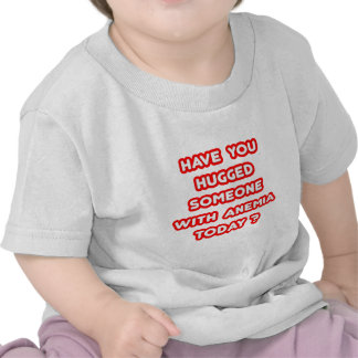 Have You Hugged Someone With Anemia Today? T-shirt