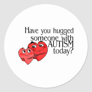 Have You Hugged Someone With Autism Today? Classic Round Sticker
