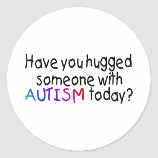 Have You hugged someone with Autism today Color Round Stickers