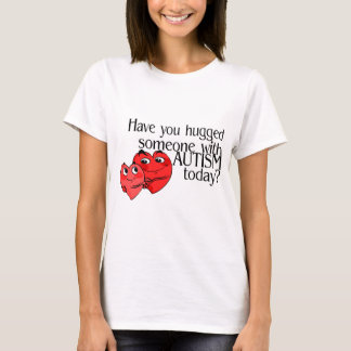 Have You Hugged Someone With Autism Today? T-Shirt