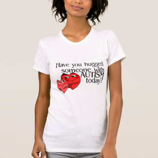 Have You Hugged Someone With Autism Today? T Shirt