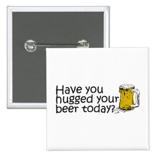 Have You Hugged Your Beer Today? Pinback Buttons