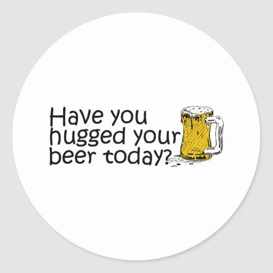 Have You Hugged Your Beer Today? Classic Round Sticker