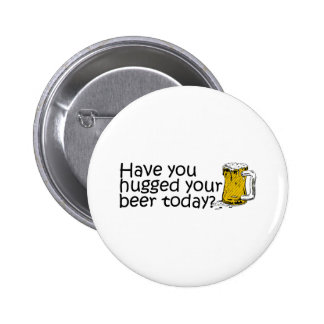 Have You Hugged Your Beer Today? Pinback Button