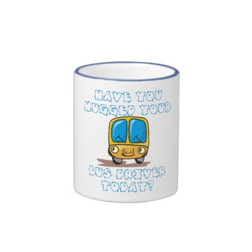 Have You Hugged Your Bus Driver Today Mugs