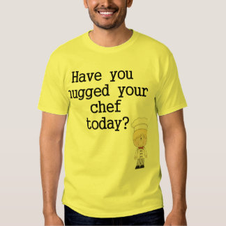 Have You Hugged Your Chef (male) Tee Shirt