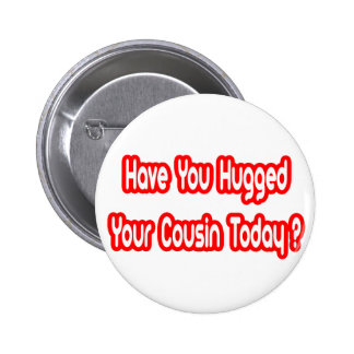 Have You Hugged Your Cousin Today? Pinback Button