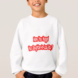Have You Hugged Your Daughter-in-Law Today? Sweatshirt