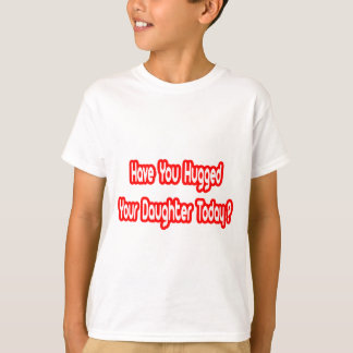 Have You Hugged Your Daughter Today? T-Shirt
