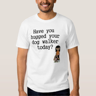 Have You Hugged Your Dog Walker (female) Tee Shirt