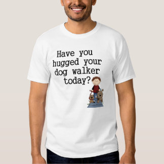 Have You Hugged Your Dog Walker (male) Shirt