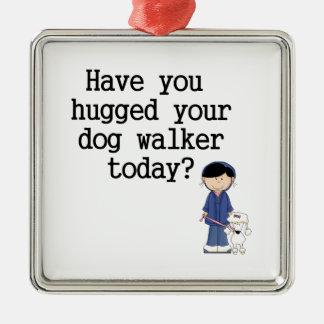 Have You Hugged Your Dog Walker Metal Ornament