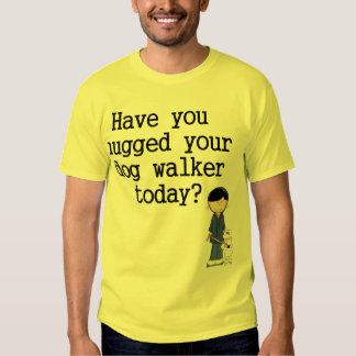 Have You Hugged Your Dog Walker Tee Shirt