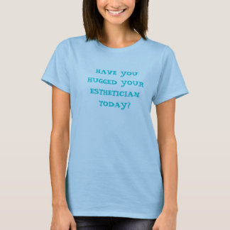 HAVE YOU HUGGED YOUR ESTHETICIAN TODAY? T-Shirt