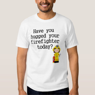 Have You Hugged Your Firefighter (female) T-shirt