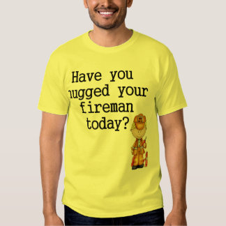 Have You Hugged Your Fireman T-shirt