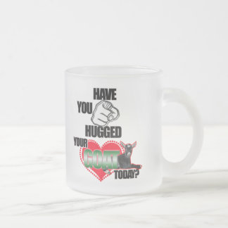 HAVE YOU HUGGED YOUR GOAT TODAY? FROSTED GLASS COFFEE MUG