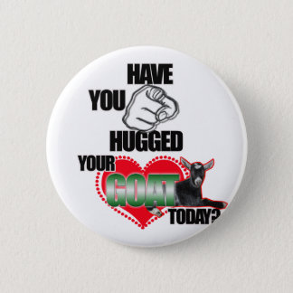 HAVE YOU HUGGED YOUR GOAT TODAY? PINBACK BUTTON