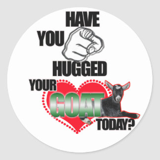 HAVE YOU HUGGED YOUR GOAT TODAY ROUND STICKER