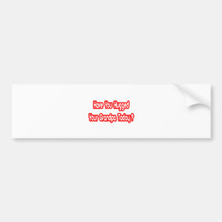 Have You Hugged Your Grandpa Today? Bumper Stickers