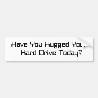 """""""Have You Hugged Your Hard Drive Today?"""" Bumper Sticker"""