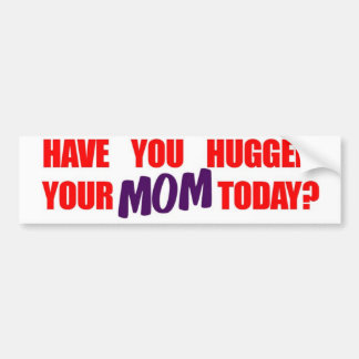 Have You Hugged Your Mom Today? Car Bumper Sticker