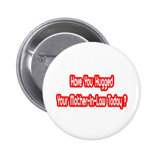 Have You Hugged Your Mother-In-Law Today? Pinback Buttons