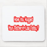 Have You Hugged Your Mother-In-Law Today? Mouse Pads
