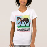 Have you Hugged Your Mule Today? Tshirt