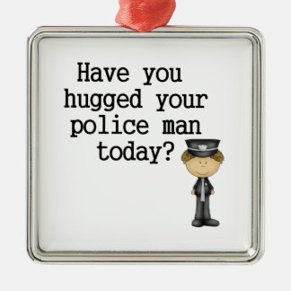 Have You Hugged Your Police Man Metal Ornament