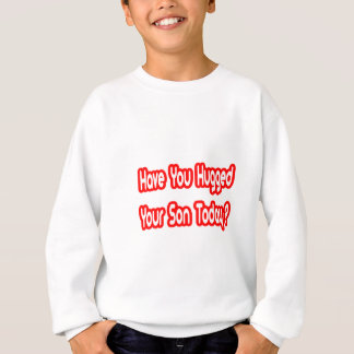 Have You Hugged Your Son Today? Sweatshirt