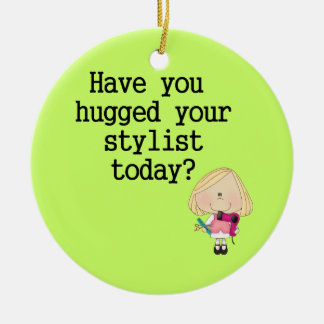 Have You Hugged Your Stylist Ceramic Ornament