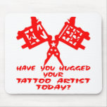 Have You Hugged Your Tattoo Artist Today Mouse Pad