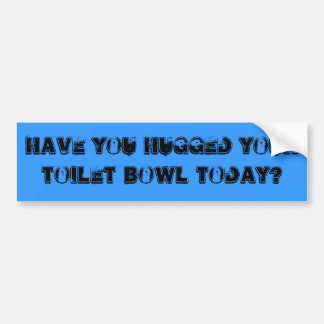 Have you hugged your toilet bowl today? bumper sticker