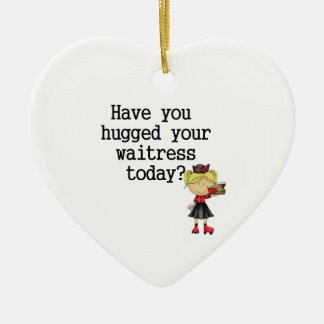 Have You Hugged Your Waitress Ceramic Ornament
