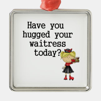Have You Hugged Your Waitress Metal Ornament