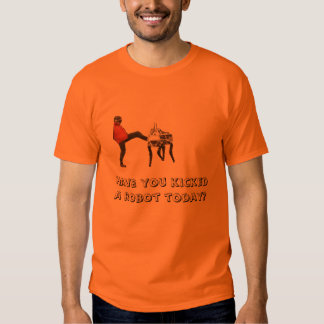 Have you kicked a robot? t shirt