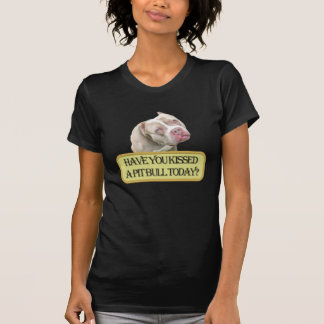 Have You Kissed a Pit Bull Today T-Shirt