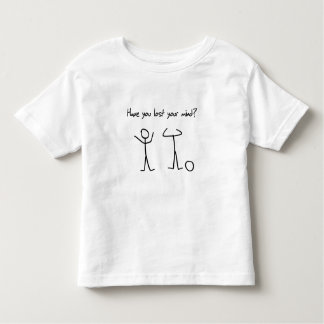 Have You Lost Your Mind? Toddler T-shirt